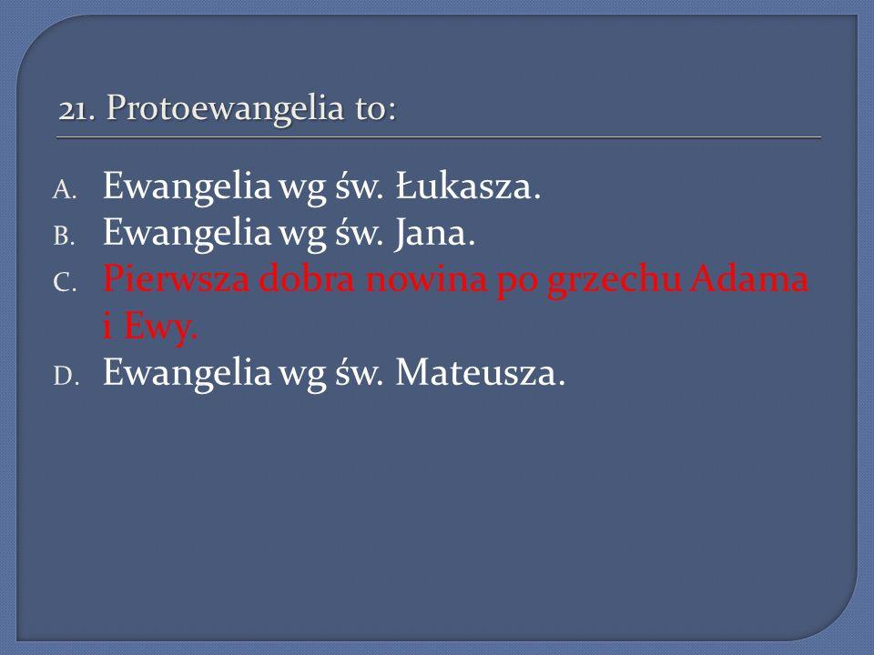21. Protoewangelia to: A. Ewangelia wg św. Łukasza. B. Ewangelia wg św. Jana. C. Pierwsza dobra nowina po grzechu Adama i Ewy. D. Ewangelia wg św. Mat