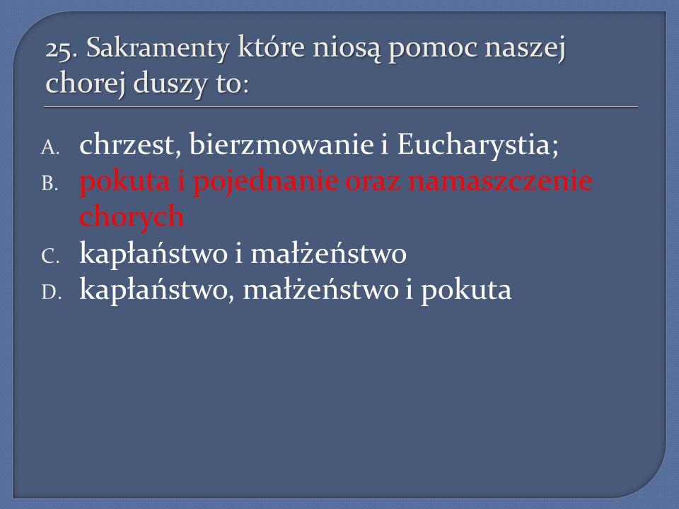 25. Sakramenty które niosą pomoc naszej chorej duszy to : A. chrzest, bierzmowanie i Eucharystia; B. pokuta i pojednanie oraz namaszczenie chorych C.