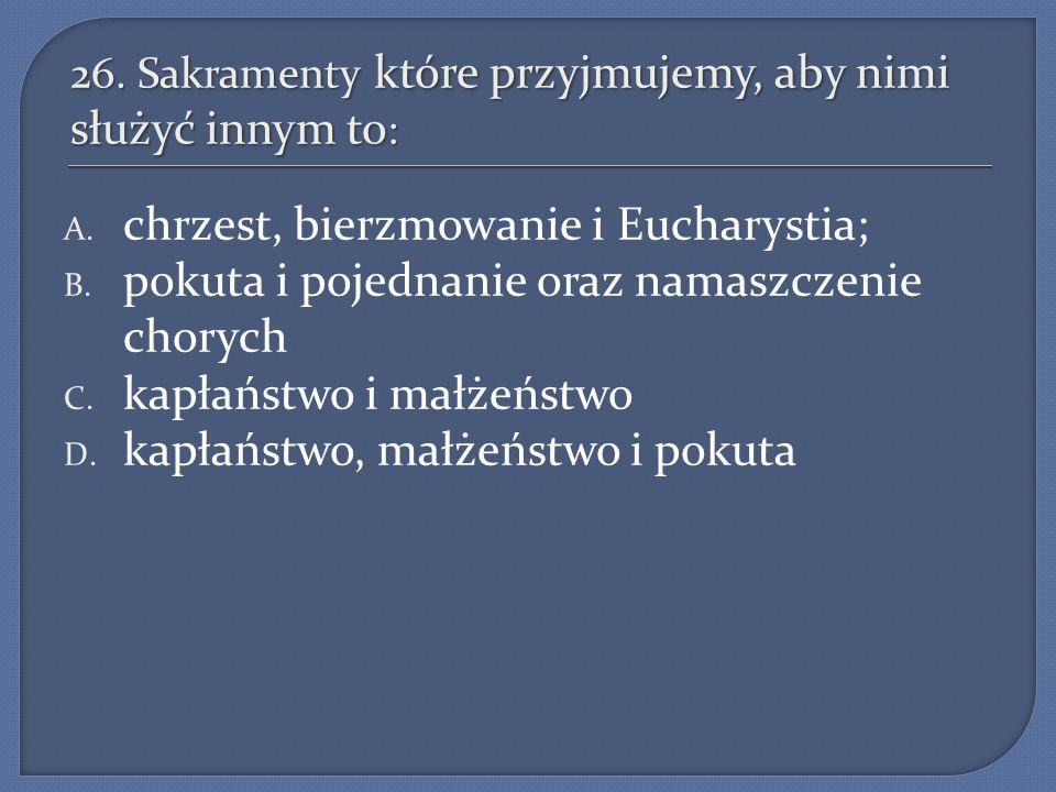 26. Sakramenty które przyjmujemy, aby nimi służyć innym to : A. chrzest, bierzmowanie i Eucharystia; B. pokuta i pojednanie oraz namaszczenie chorych