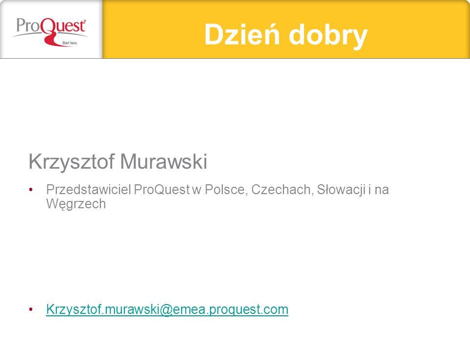 Dzień dobry Krzysztof Murawski Przedstawiciel ProQuest w Polsce, Czechach, Słowacji i na Węgrzech Krzysztof.murawski@emea.proquest.comKrzysztof.murawski@emea.proquest.com