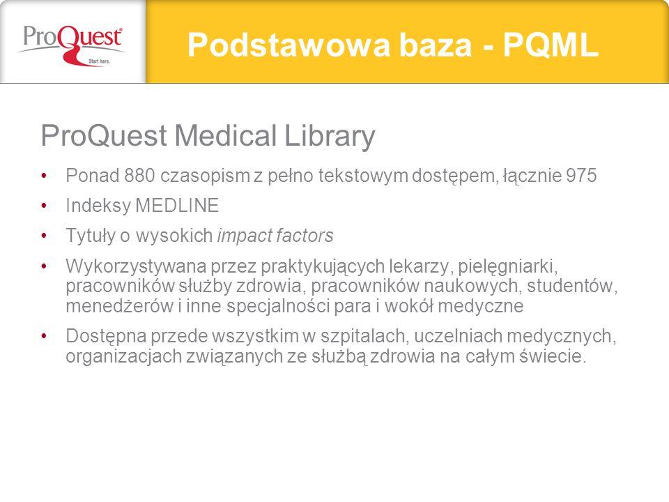 Podstawowa baza - PQML ProQuest Medical Library Ponad 880 czasopism z pełno tekstowym dostępem, łącznie 975 Indeksy MEDLINE Tytuły o wysokich impact factors Wykorzystywana przez praktykujących lekarzy, pielęgniarki, pracowników służby zdrowia, pracowników naukowych, studentów, menedżerów i inne specjalności para i wokół medyczne Dostępna przede wszystkim w szpitalach, uczelniach medycznych, organizacjach związanych ze służbą zdrowia na całym świecie.