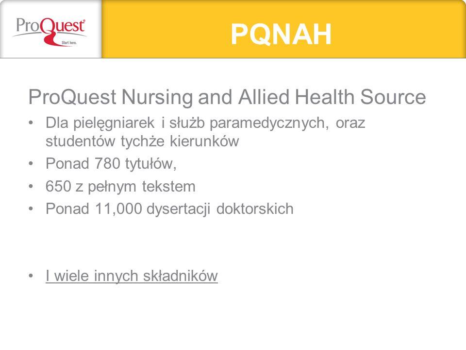 PQNAH ProQuest Nursing and Allied Health Source Dla pielęgniarek i służb paramedycznych, oraz studentów tychże kierunków Ponad 780 tytułów, 650 z pełnym tekstem Ponad 11,000 dysertacji doktorskich I wiele innych składników