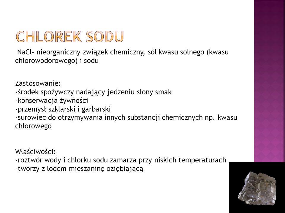 NaCl- nieorganiczny związek chemiczny, sól kwasu solnego (kwasu chlorowodorowego) i sodu Zastosowanie: -środek spożywczy nadający jedzeniu słony smak