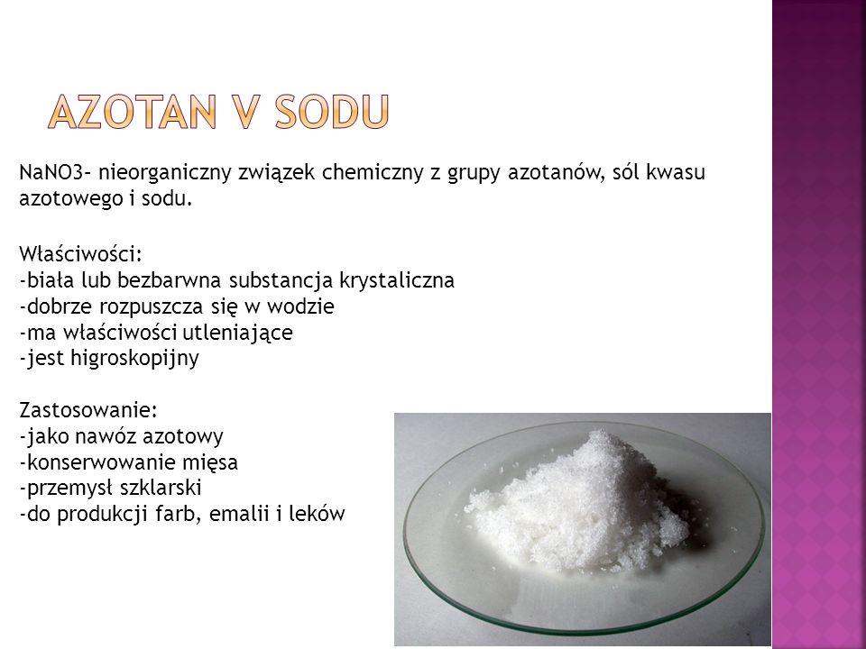 NaNO3– nieorganiczny związek chemiczny z grupy azotanów, sól kwasu azotowego i sodu. Właściwości: -biała lub bezbarwna substancja krystaliczna -dobrze