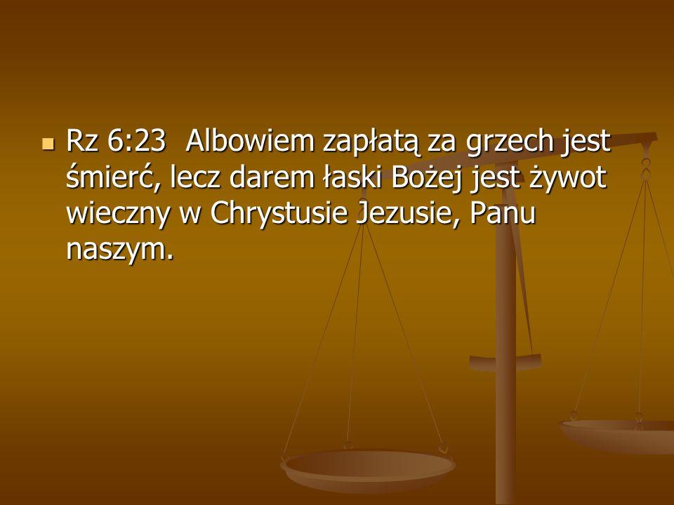 Rz 6:23 Albowiem zapłatą za grzech jest śmierć, lecz darem łaski Bożej jest żywot wieczny w Chrystusie Jezusie, Panu naszym. Rz 6:23 Albowiem zapłatą