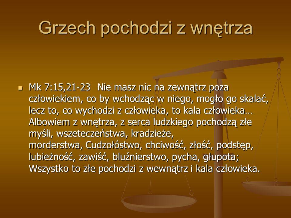 Grzech pochodzi z wnętrza Mk 7:15,21-23 Nie masz nic na zewnątrz poza człowiekiem, co by wchodząc w niego, mogło go skalać, lecz to, co wychodzi z czł