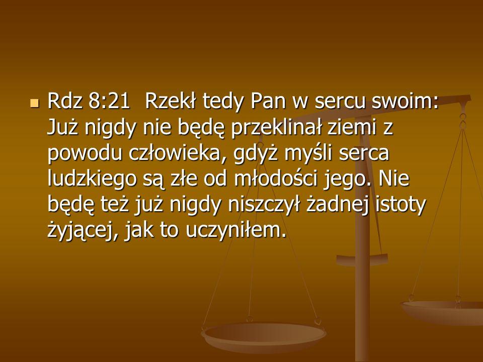 Rdz 8:21 Rzekł tedy Pan w sercu swoim: Już nigdy nie będę przeklinał ziemi z powodu człowieka, gdyż myśli serca ludzkiego są złe od młodości jego. Nie