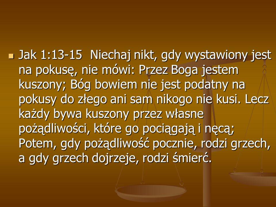 Jak 1:13-15 Niechaj nikt, gdy wystawiony jest na pokusę, nie mówi: Przez Boga jestem kuszony; Bóg bowiem nie jest podatny na pokusy do złego ani sam n