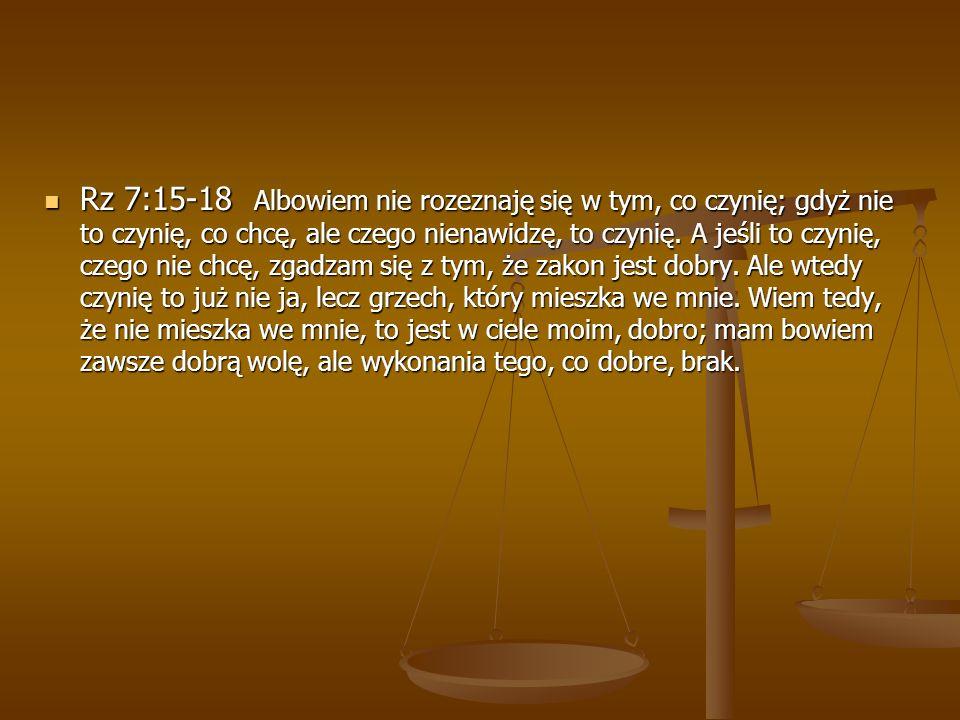 Rz 7:15-18 Albowiem nie rozeznaję się w tym, co czynię; gdyż nie to czynię, co chcę, ale czego nienawidzę, to czynię. A jeśli to czynię, czego nie chc