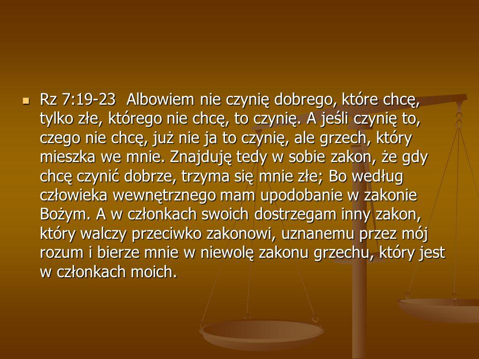 Rz 7:19-23 Albowiem nie czynię dobrego, które chcę, tylko złe, którego nie chcę, to czynię. A jeśli czynię to, czego nie chcę, już nie ja to czynię, a