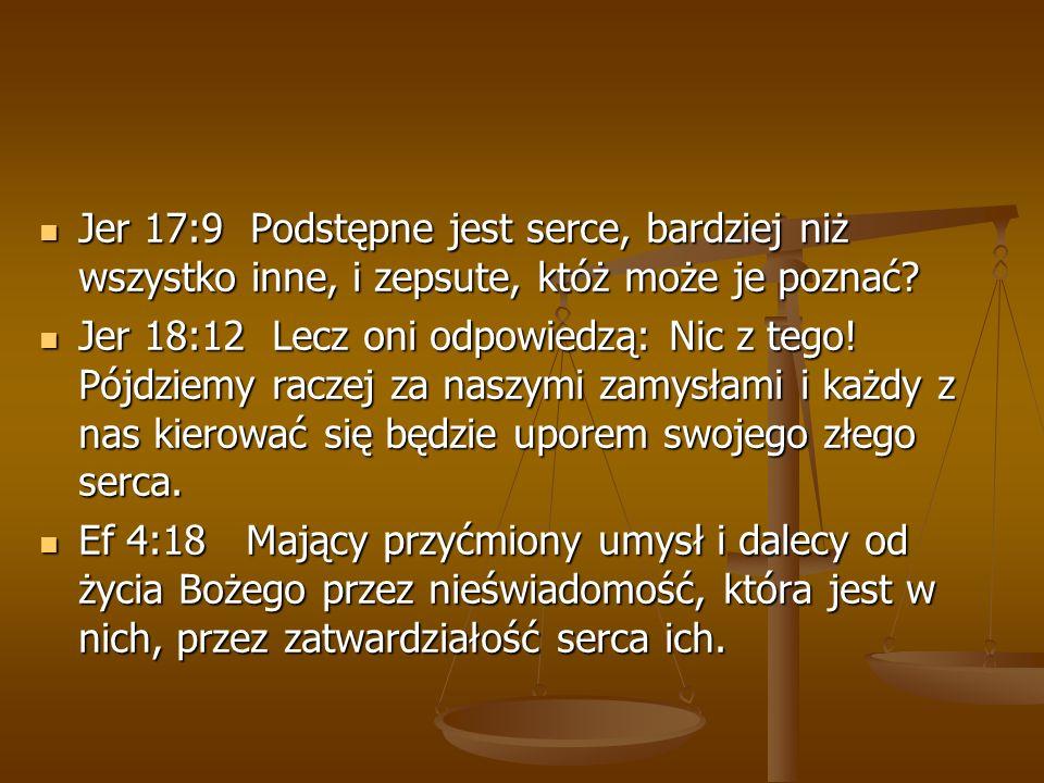 Jer 17:9 Podstępne jest serce, bardziej niż wszystko inne, i zepsute, któż może je poznać? Jer 17:9 Podstępne jest serce, bardziej niż wszystko inne,