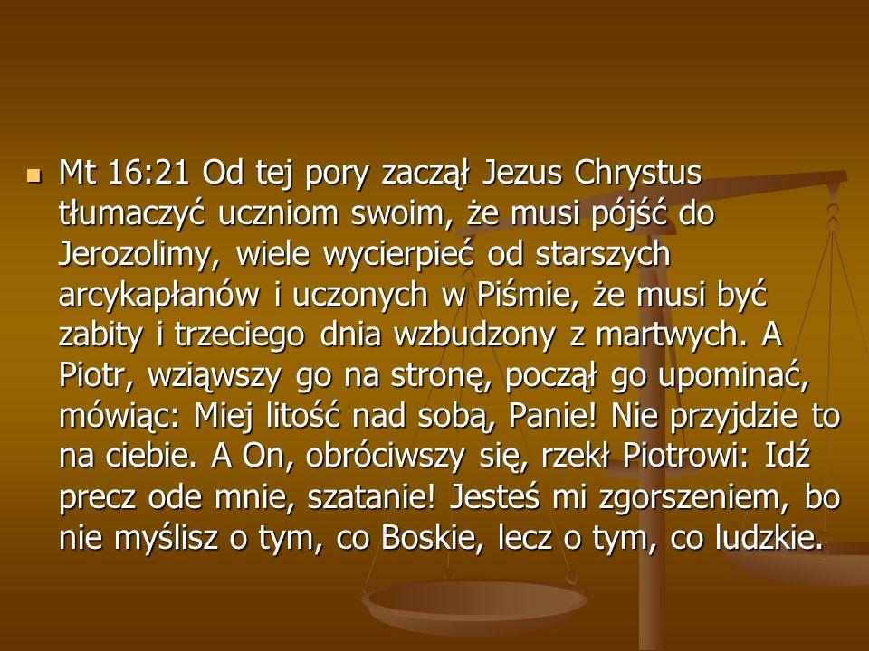 Mt 16:21 Od tej pory zaczął Jezus Chrystus tłumaczyć uczniom swoim, że musi pójść do Jerozolimy, wiele wycierpieć od starszych arcykapłanów i uczonych