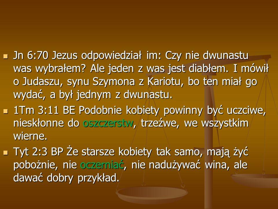 Jn 6:70 Jezus odpowiedział im: Czy nie dwunastu was wybrałem? Ale jeden z was jest diabłem. I mówił o Judaszu, synu Szymona z Kariotu, bo ten miał go