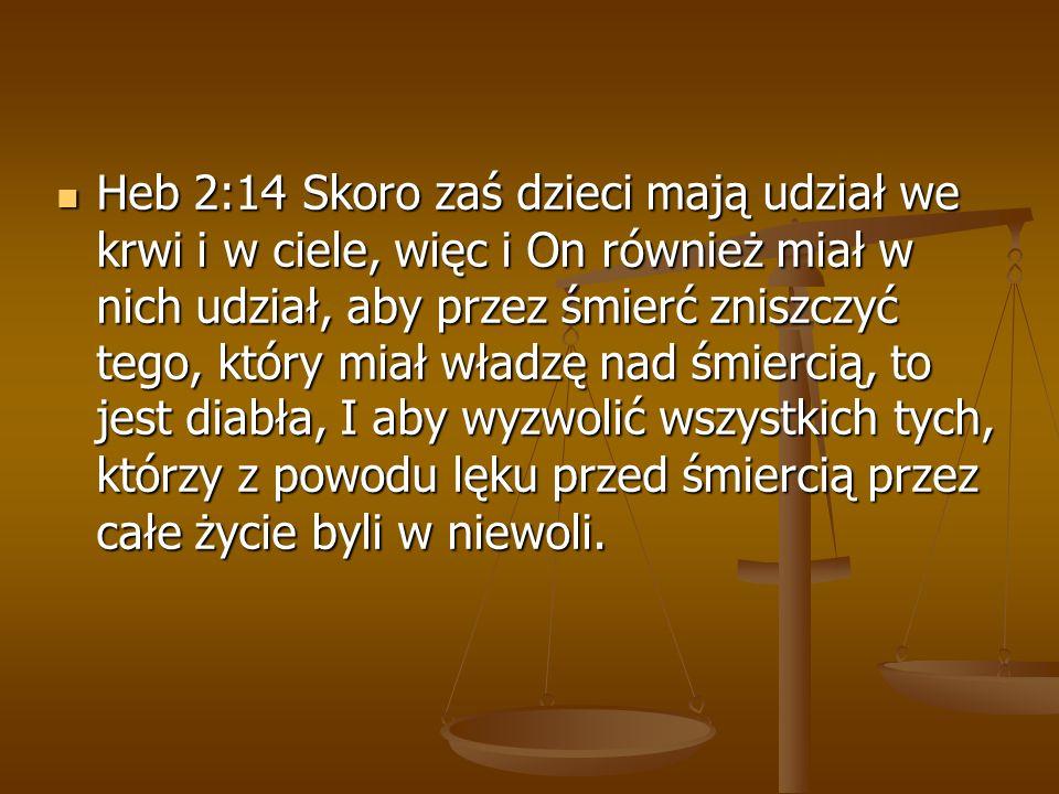 Heb 2:14 Skoro zaś dzieci mają udział we krwi i w ciele, więc i On również miał w nich udział, aby przez śmierć zniszczyć tego, który miał władzę nad
