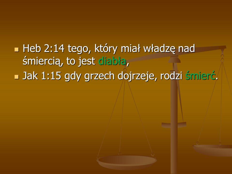 Heb 2:14 tego, który miał władzę nad śmiercią, to jest diabła, Heb 2:14 tego, który miał władzę nad śmiercią, to jest diabła, Jak 1:15 gdy grzech dojr