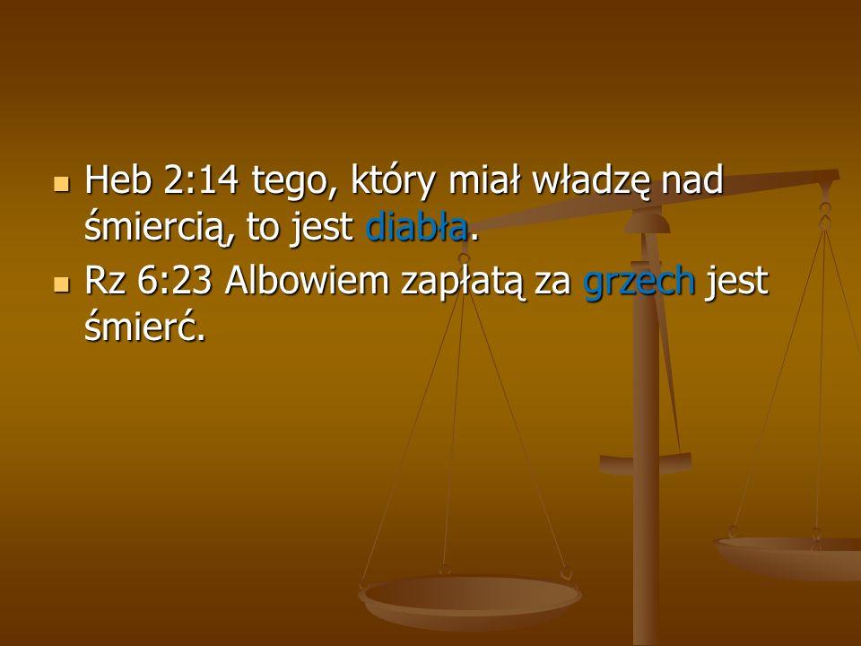Heb 2:14 tego, który miał władzę nad śmiercią, to jest diabła. Heb 2:14 tego, który miał władzę nad śmiercią, to jest diabła. Rz 6:23 Albowiem zapłatą