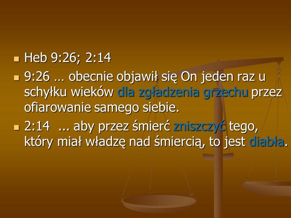 Heb 9:26; 2:14 Heb 9:26; 2:14 9:26 … obecnie objawił się On jeden raz u schyłku wieków dla zgładzenia grzechu przez ofiarowanie samego siebie. 9:26 …