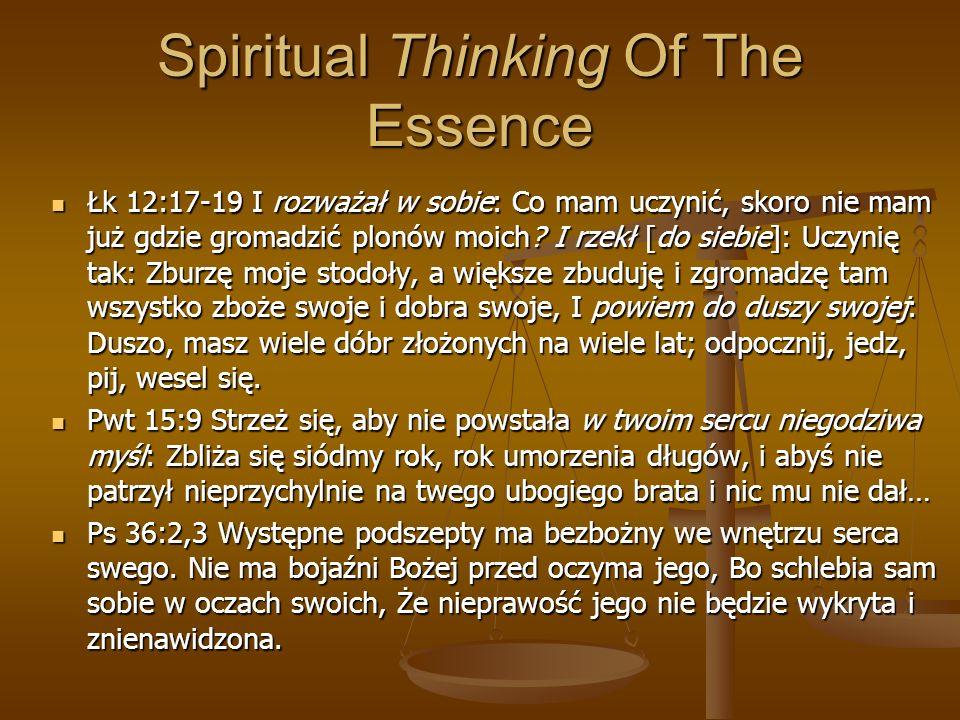 Spiritual Thinking Of The Essence Łk 12:17-19 I rozważał w sobie: Co mam uczynić, skoro nie mam już gdzie gromadzić plonów moich? I rzekł [do siebie]: