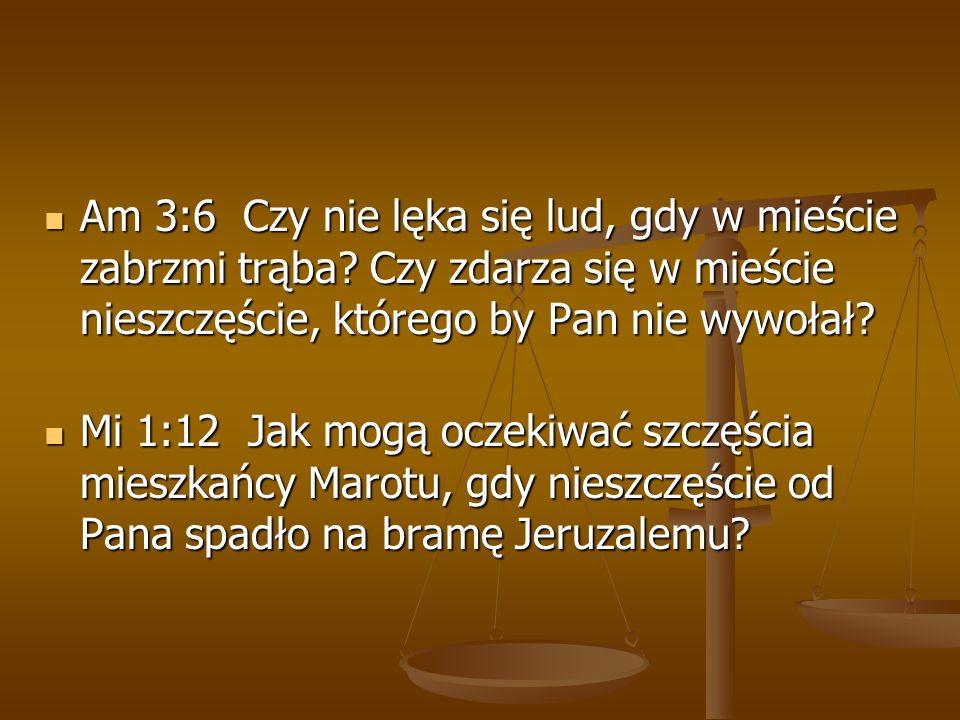 Am 3:6 Czy nie lęka się lud, gdy w mieście zabrzmi trąba? Czy zdarza się w mieście nieszczęście, którego by Pan nie wywołał? Am 3:6 Czy nie lęka się l