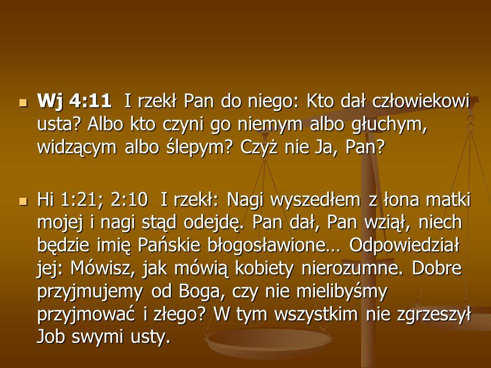 Wj 4:11 I rzekł Pan do niego: Kto dał człowiekowi usta? Albo kto czyni go niemym albo głuchym, widzącym albo ślepym? Czyż nie Ja, Pan? Wj 4:11 I rzekł