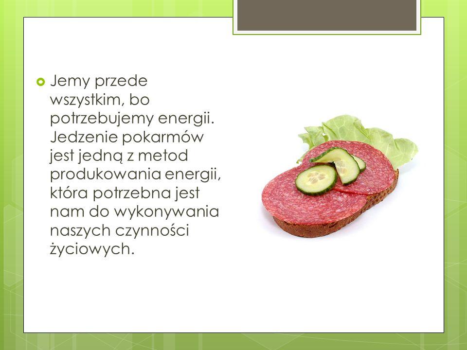 Jemy przede wszystkim, bo potrzebujemy energii. Jedzenie pokarmów jest jedną z metod produkowania energii, która potrzebna jest nam do wykonywania nas