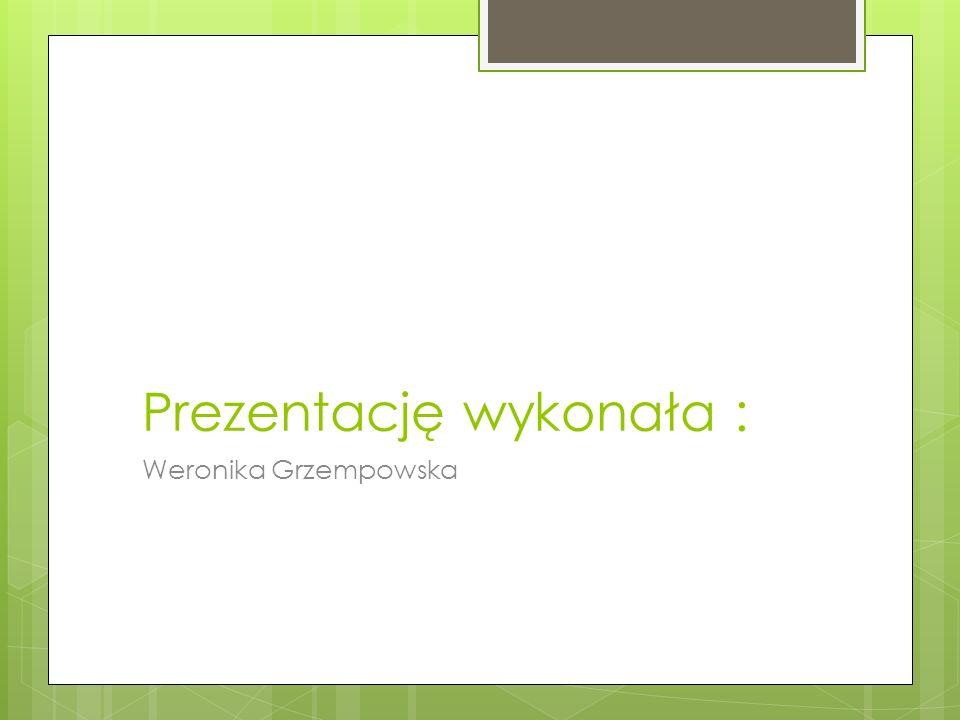 Prezentację wykonała : Weronika Grzempowska