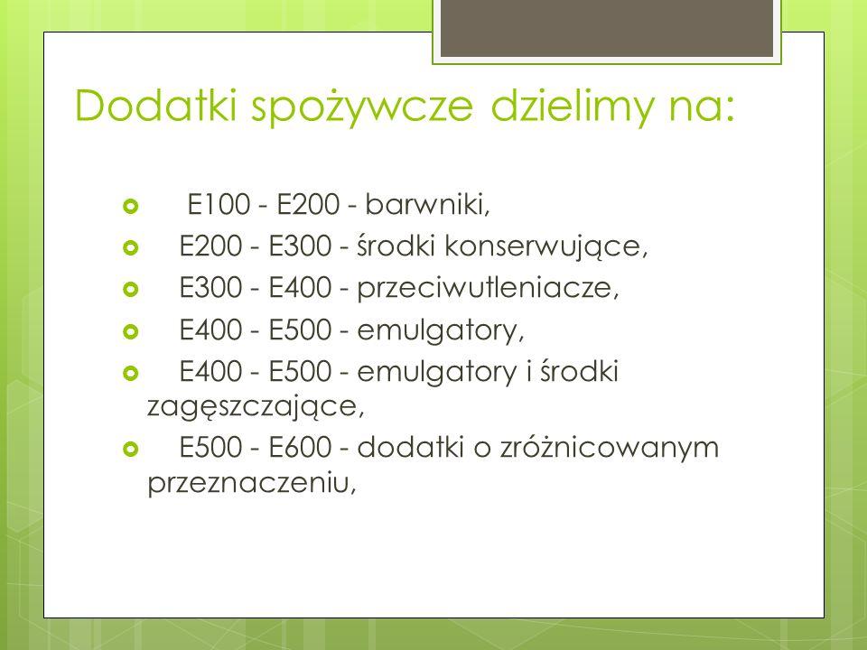 Dodatki spożywcze dzielimy na: E100 - E200 - barwniki, E200 - E300 - środki konserwujące, E300 - E400 - przeciwutleniacze, E400 - E500 - emulgatory, E