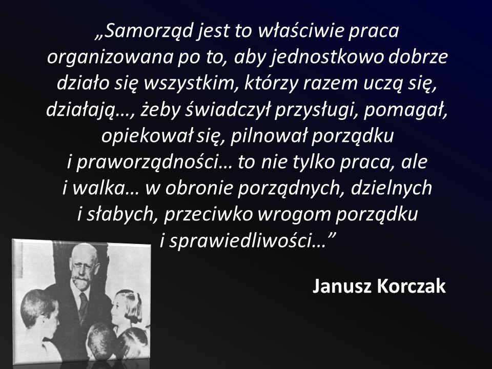 Samorząd jest to właściwie praca organizowana po to, aby jednostkowo dobrze działo się wszystkim, którzy razem uczą się, działają…, żeby świadczył przysługi, pomagał, opiekował się, pilnował porządku i praworządności… to nie tylko praca, ale i walka… w obronie porządnych, dzielnych i słabych, przeciwko wrogom porządku i sprawiedliwości… Janusz Korczak