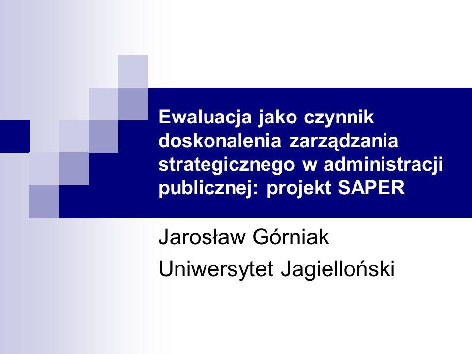 Ewaluacja jako czynnik doskonalenia zarządzania strategicznego w administracji publicznej: projekt SAPER Jarosław Górniak Uniwersytet Jagielloński