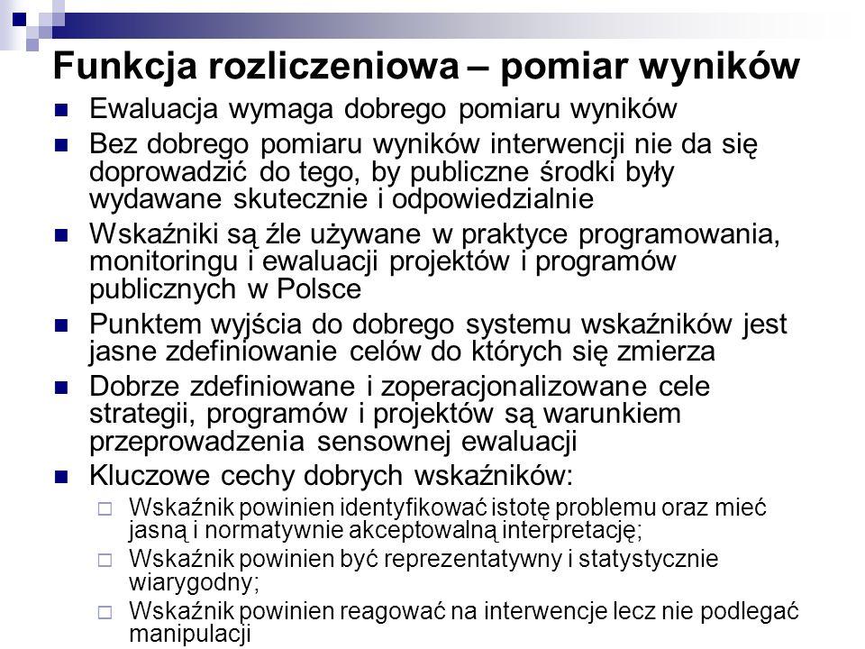 Funkcja rozliczeniowa – pomiar wyników Ewaluacja wymaga dobrego pomiaru wyników Bez dobrego pomiaru wyników interwencji nie da się doprowadzić do tego, by publiczne środki były wydawane skutecznie i odpowiedzialnie Wskaźniki są źle używane w praktyce programowania, monitoringu i ewaluacji projektów i programów publicznych w Polsce Punktem wyjścia do dobrego systemu wskaźników jest jasne zdefiniowanie celów do których się zmierza Dobrze zdefiniowane i zoperacjonalizowane cele strategii, programów i projektów są warunkiem przeprowadzenia sensownej ewaluacji Kluczowe cechy dobrych wskaźników: Wskaźnik powinien identyfikować istotę problemu oraz mieć jasną i normatywnie akceptowalną interpretację; Wskaźnik powinien być reprezentatywny i statystycznie wiarygodny; Wskaźnik powinien reagować na interwencje lecz nie podlegać manipulacji