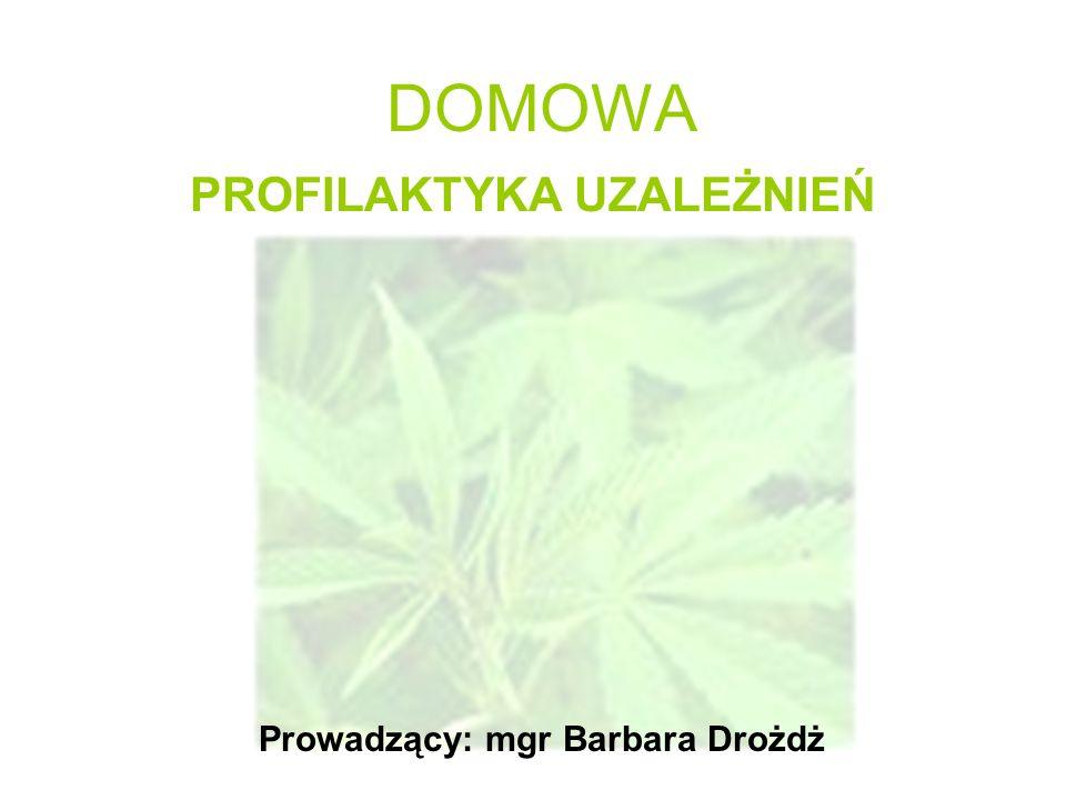 DOMOWA PROFILAKTYKA UZALEŻNIEŃ Prowadzący: mgr Barbara Drożdż