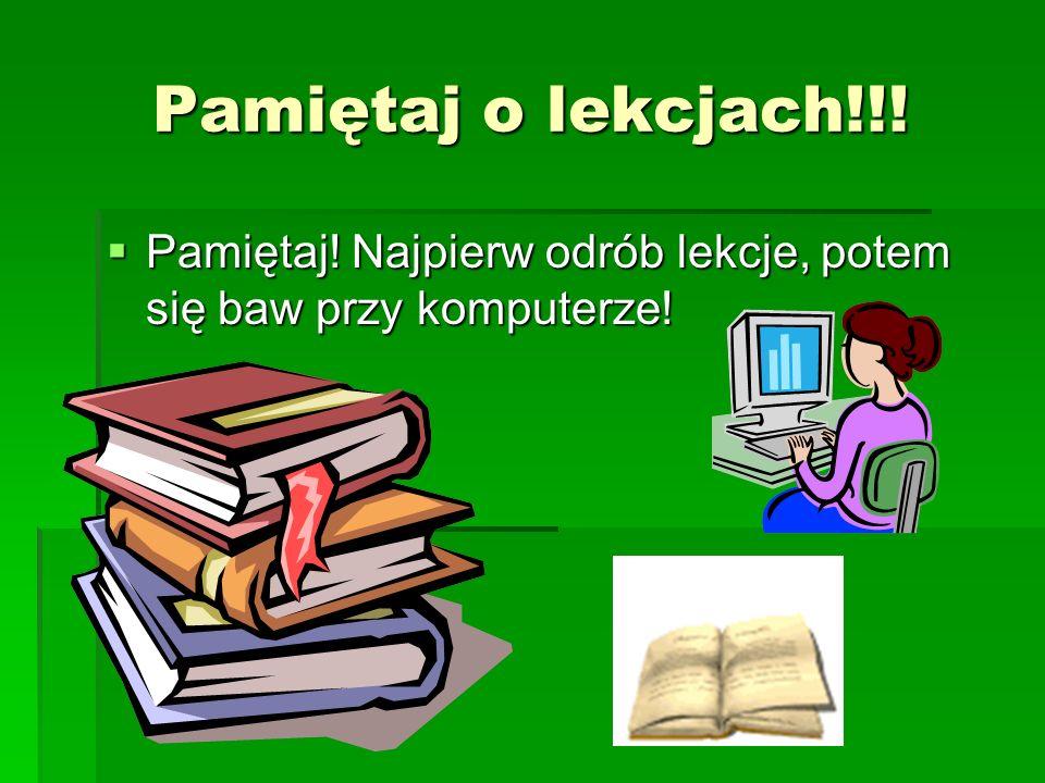 Pamiętaj o lekcjach!!! Pamiętaj! Najpierw odrób lekcje, potem się baw przy komputerze! Pamiętaj! Najpierw odrób lekcje, potem się baw przy komputerze!