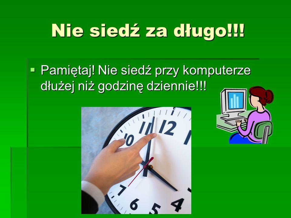 Nie siedź za długo!!. Pamiętaj. Nie siedź przy komputerze dłużej niż godzinę dziennie!!.