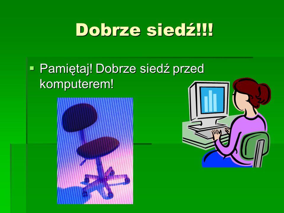 Dobrze siedź!!! Pamiętaj! Dobrze siedź przed komputerem! Pamiętaj! Dobrze siedź przed komputerem!