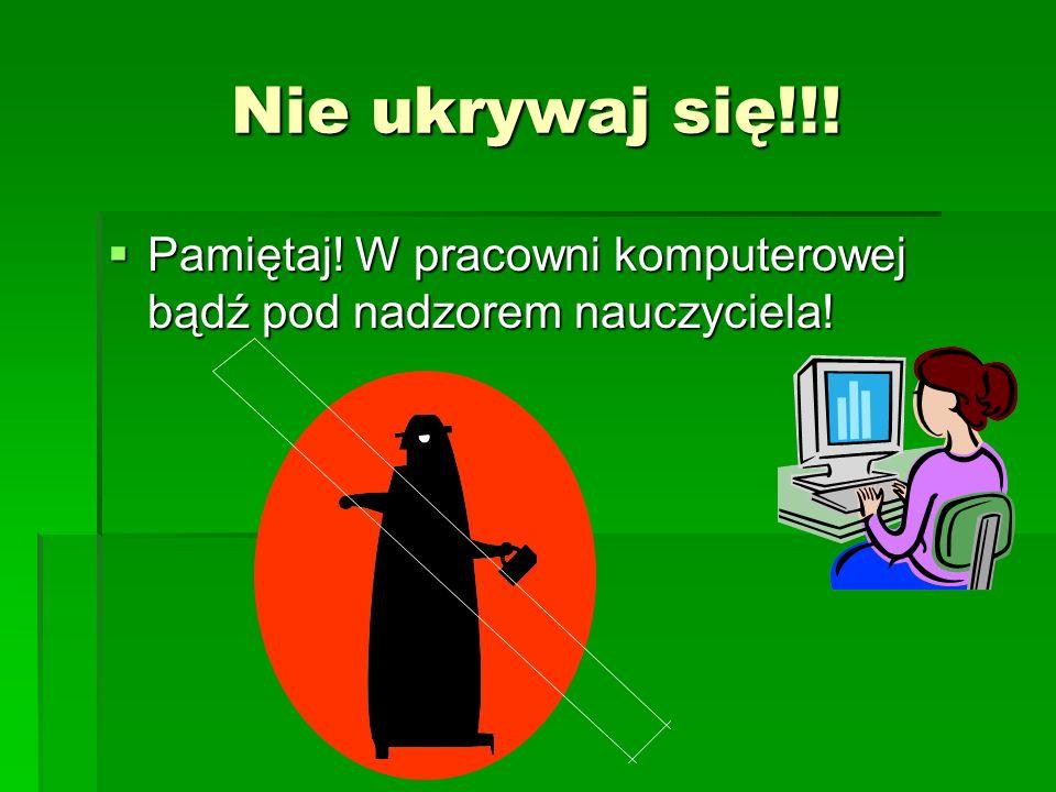 Nie ukrywaj się!!! Pamiętaj! W pracowni komputerowej bądź pod nadzorem nauczyciela! Pamiętaj! W pracowni komputerowej bądź pod nadzorem nauczyciela!