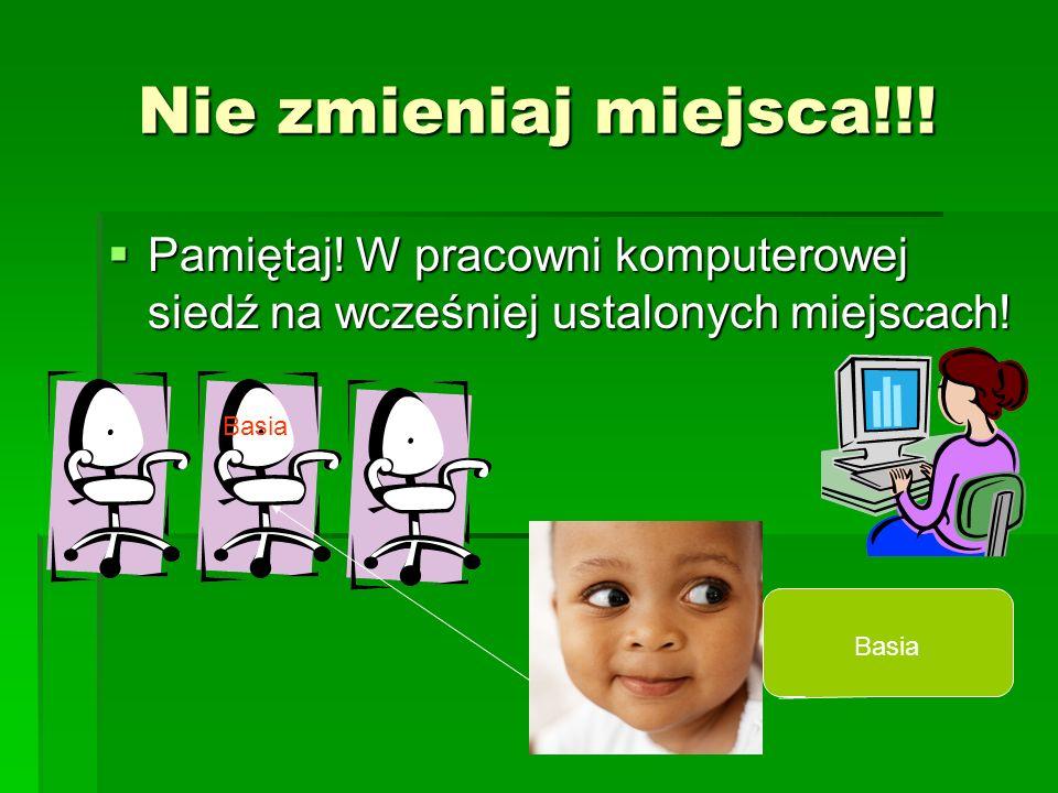 Nie zmieniaj miejsca!!! Pamiętaj! W pracowni komputerowej siedź na wcześniej ustalonych miejscach! Pamiętaj! W pracowni komputerowej siedź na wcześnie