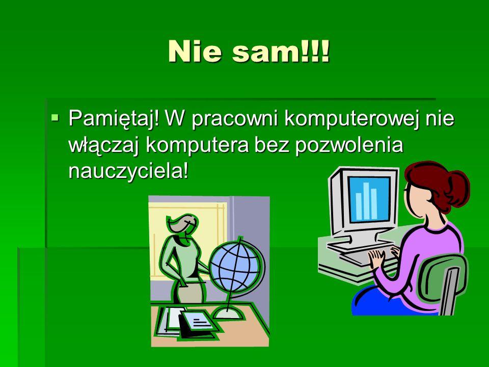 Nie sam!!! Pamiętaj! W pracowni komputerowej nie włączaj komputera bez pozwolenia nauczyciela! Pamiętaj! W pracowni komputerowej nie włączaj komputera