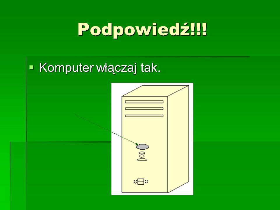 Podpowiedź!!! Komputer włączaj tak. Komputer włączaj tak.