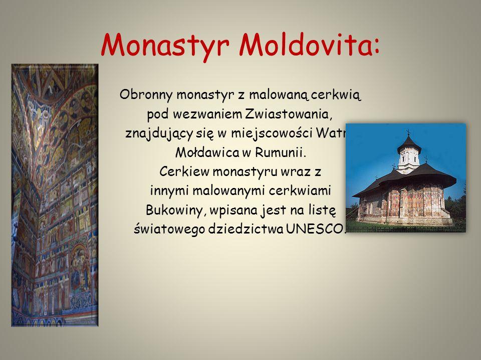 Monastyr Moldovita: Obronny monastyr z malowaną cerkwią pod wezwaniem Zwiastowania, znajdujący się w miejscowości Watra Mołdawica w Rumunii.
