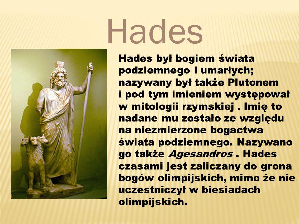 Hades Hades był bogiem świata podziemnego i umarłych; nazywany był także Plutonem i pod tym imieniem występował w mitologii rzymskiej.