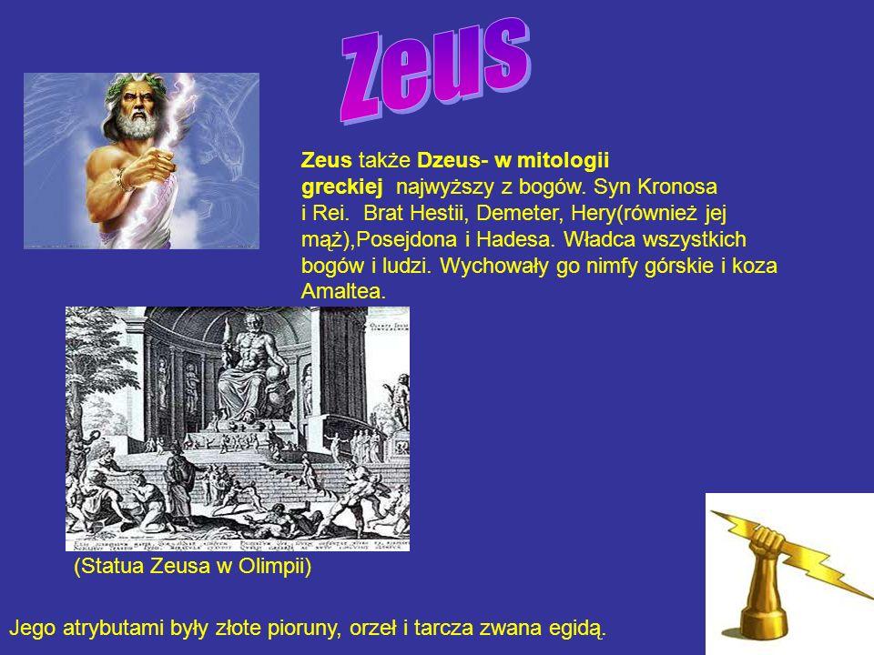 Zeus także Dzeus- w mitologii greckiej najwyższy z bogów. Syn Kronosa i Rei. Brat Hestii, Demeter, Hery(również jej mąż),Posejdona i Hadesa. Władca ws