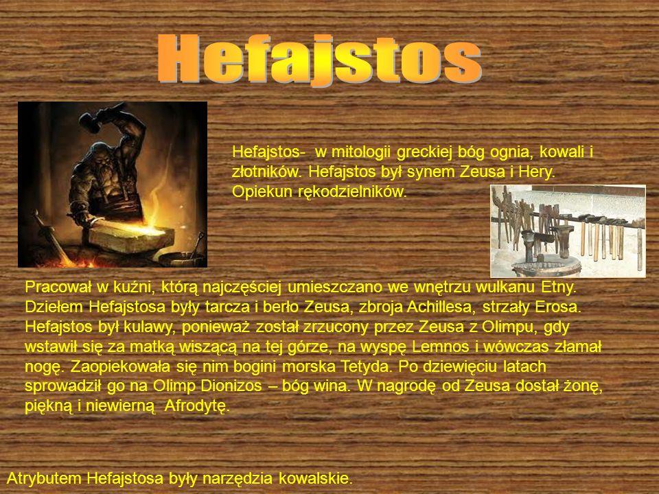 Hefajstos- w mitologii greckiej bóg ognia, kowali i złotników. Hefajstos był synem Zeusa i Hery. Opiekun rękodzielników. Pracował w kuźni, którą najcz