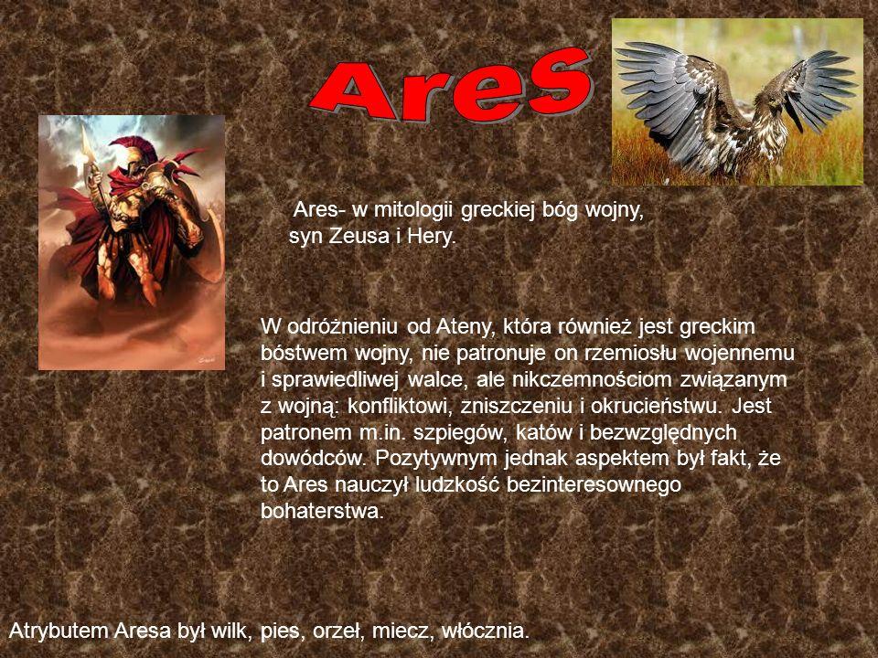 Ares- w mitologii greckiej bóg wojny, syn Zeusa i Hery. W odróżnieniu od Ateny, która również jest greckim bóstwem wojny, nie patronuje on rzemiosłu w