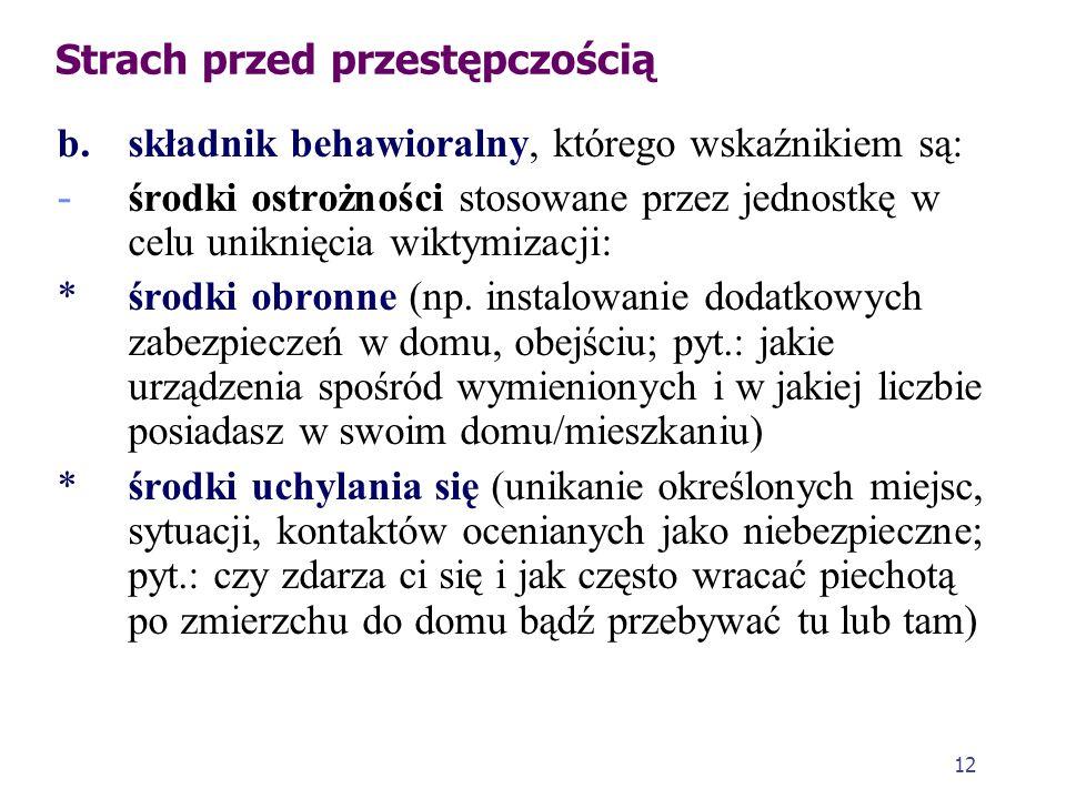 12 Strach przed przestępczością b. składnik behawioralny, którego wskaźnikiem są: - środki ostrożności stosowane przez jednostkę w celu uniknięcia wik
