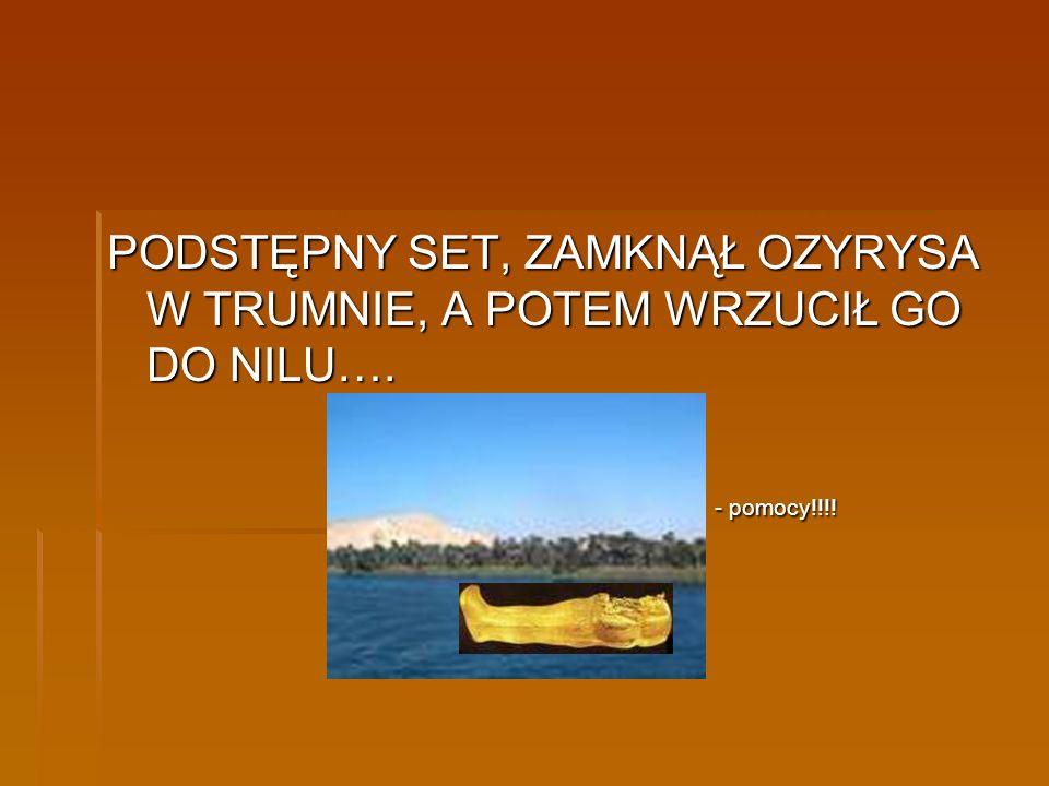 PODSTĘPNY SET, ZAMKNĄŁ OZYRYSA W TRUMNIE, A POTEM WRZUCIŁ GO DO NILU…. - pomocy!!!! - pomocy!!!!