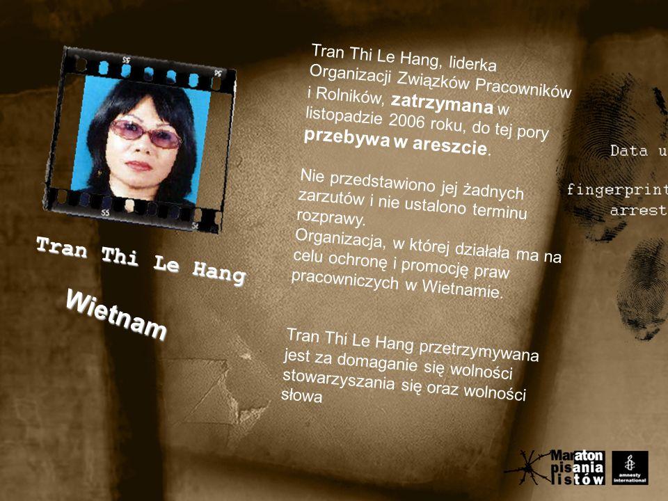 Wietnam Tran Thi Le Hang Tran Thi Le Hang, liderka Organizacji Związków Pracowników i Rolników, zatrzymana w listopadzie 2006 roku, do tej pory przebywa w areszcie.
