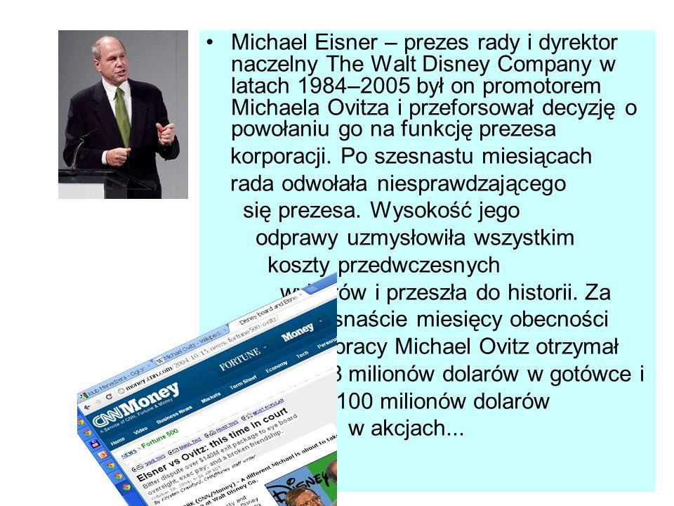 Michael Eisner – prezes rady i dyrektor naczelny The Walt Disney Company w latach 1984–2005 był on promotorem Michaela Ovitza i przeforsował decyzję o