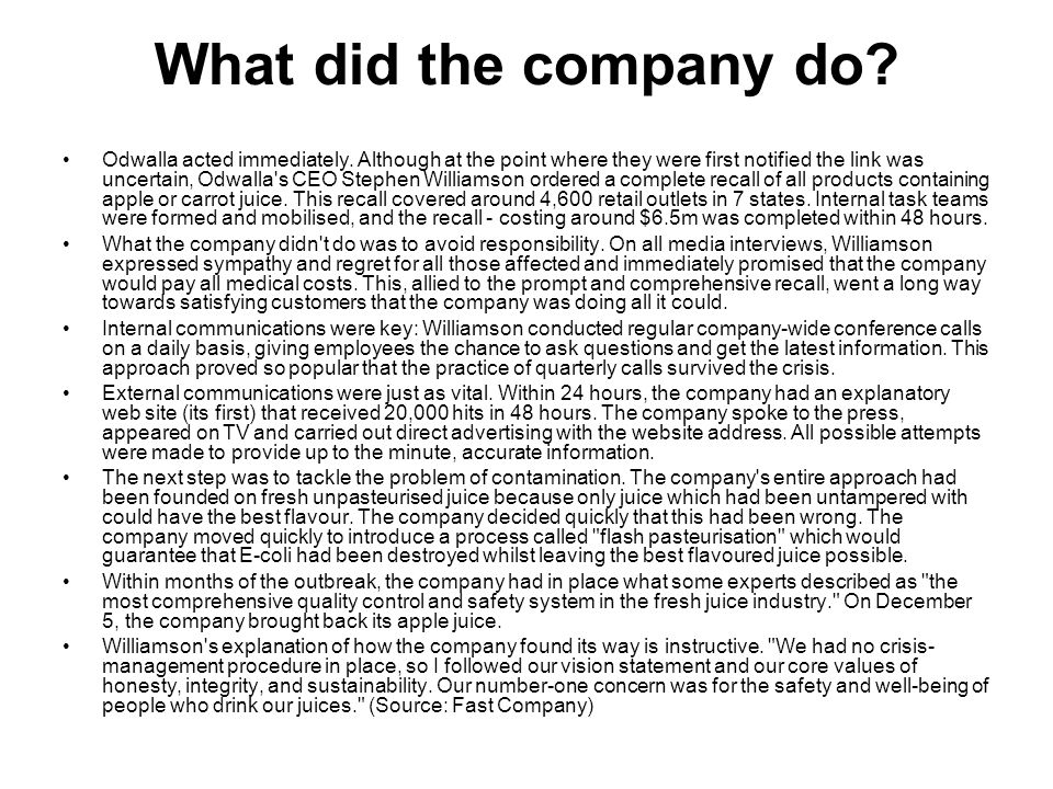 What did the company do? Odwalla acted immediately. Although at the point where they were first notified the link was uncertain, Odwalla's CEO Stephen