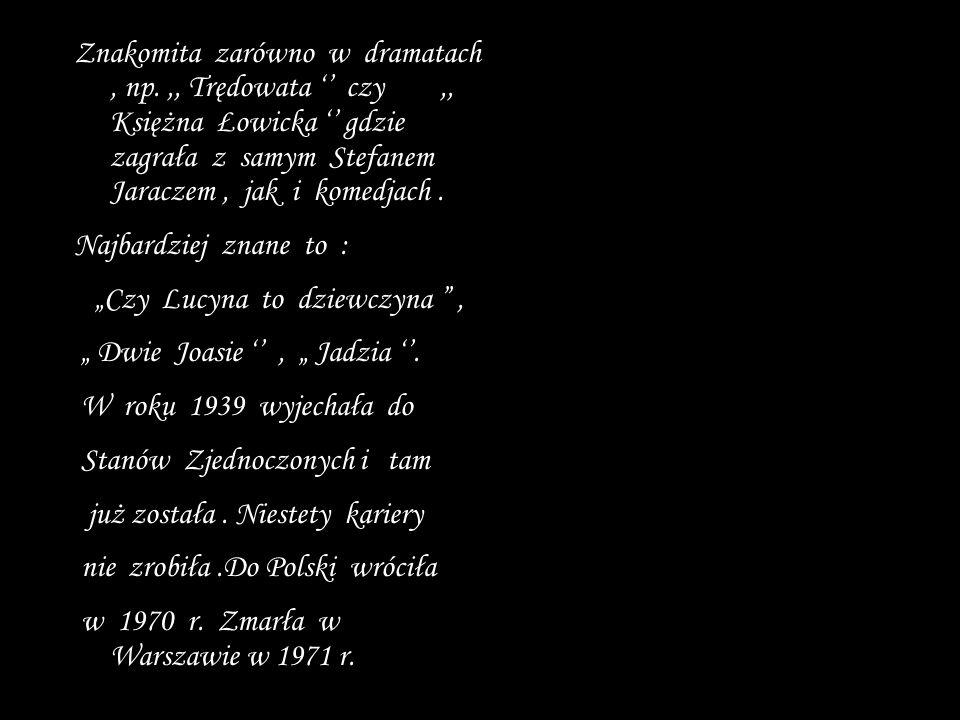 Znakomita zarówno w dramatach, np.,, Trędowata czy,, Księżna Łowicka gdzie zagrała z samym Stefanem Jaraczem, jak i komedjach.