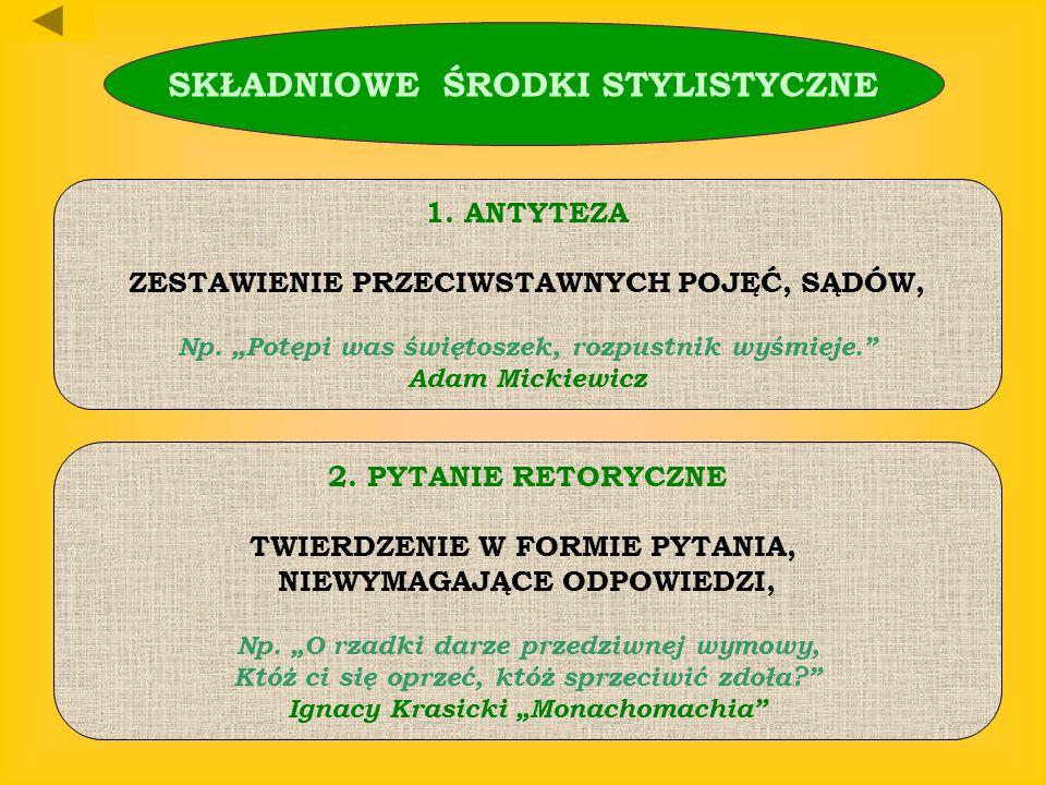 SKŁADNIOWE ŚRODKI STYLISTYCZNE 1.ANTYTEZA ZESTAWIENIE PRZECIWSTAWNYCH POJĘĆ, SĄDÓW, Np. Potępi was świętoszek, rozpustnik wyśmieje. Adam Mickiewicz 2.